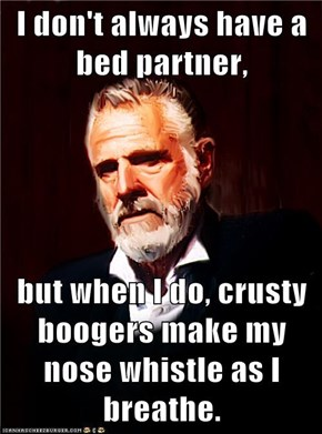 I don't always have a bed partner,  but when I do, crusty boogers make my nose whistle as I breathe.