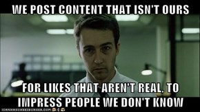 WE POST CONTENT THAT ISN'T OURS  FOR LIKES THAT AREN'T REAL, TO IMPRESS PEOPLE WE DON'T KNOW