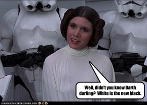 Well, didn't you know Darth darling?  White is the new black.