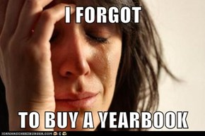 I FORGOT  TO BUY A YEARBOOK