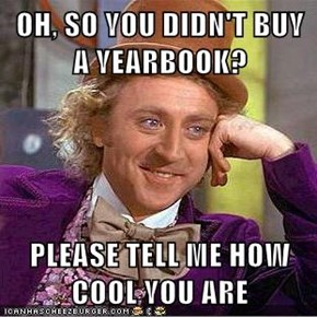 OH, SO YOU DIDN'T BUY A YEARBOOK?  PLEASE TELL ME HOW COOL YOU ARE