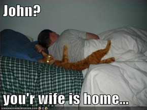 John?  you'r wife is home...