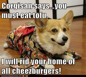 Corgisan says...you must eat tofu.  I will rid your home of all cheezburgers!