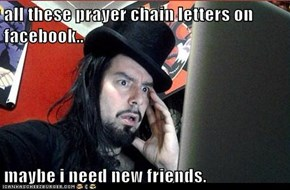 all these prayer chain letters on facebook..  maybe i need new friends.