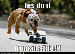 les do it  human stile!!!
