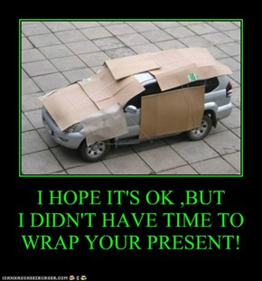 I HOPE IT'S OK ,BUT I DIDN'T HAVE TIME TO WRAP YOUR PRESENT!