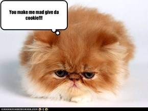 You make me mad give da cookie!!!