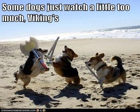 Some dogs just watch a little too much, Viking's
