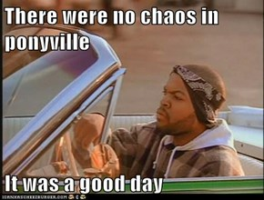 There were no chaos in ponyville  It was a good day