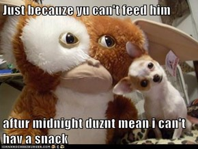 Just becauze yu can't feed him  aftur midnight duznt mean i can't hav a snack