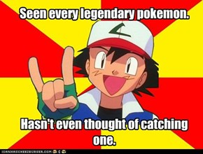 Seen every legendary pokemon.       Hasn't even thought of catching one.