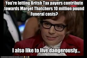 You're letting Britsh Tax payers contribute towards Marget Thatchers 10 million pound Funeral costs?