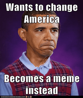 Wants to change America  Becomes a meme instead