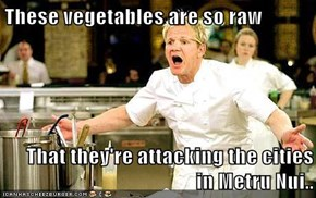 These vegetables are so raw  That they're attacking the cities in Metru Nui..