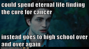 could spend eternal life finding the cure for cancer  instead goes to high school over and over again
