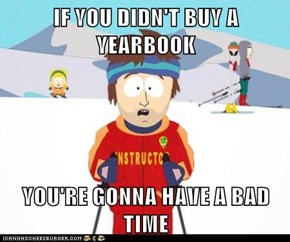 IF YOU DIDN'T BUY A YEARBOOK  YOU'RE GONNA HAVE A BAD TIME