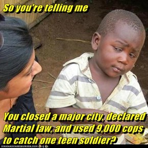 So you're telling me   You closed a major city, declared Martial law, and used 9,000 cops to catch one teen soldier?