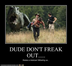 DUDE DON'T FREAK OUT.....