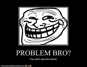 PROBLEM BRO?
