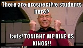There are prospective students here?  Lads! TONIGHT WE DINE AS KINGS!!