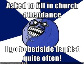 Asked to fill in church attendance  I go to bedside baptist quite often!
