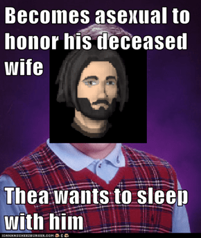 Becomes asexual to honor his deceased wife  Thea wants to sleep with him