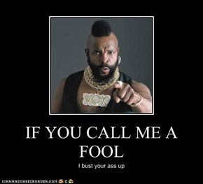 IF YOU CALL ME A FOOL