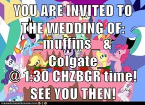 YOU ARE INVITED TO THE WEDDING OF: _muffins_ & _Colgate_ @ 1:30 CHZBGR time! SEE YOU THEN!