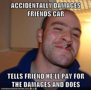 ACCIDENTALLY DAMAGES FRIENDS CAR  TELLS FRIEND HE'LL PAY FOR THE DAMAGES AND DOES