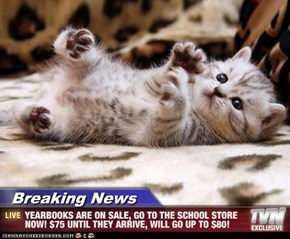 Breaking News - YEARBOOKS ARE ON SALE, GO TO THE SCHOOL STORE NOW! $75 UNTIL THEY ARRIVE, WILL GO UP TO $80!