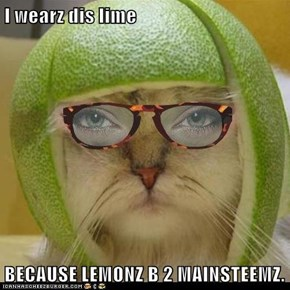 I wearz dis lime  BECAUSE LEMONZ B 2 MAINSTEEMZ.