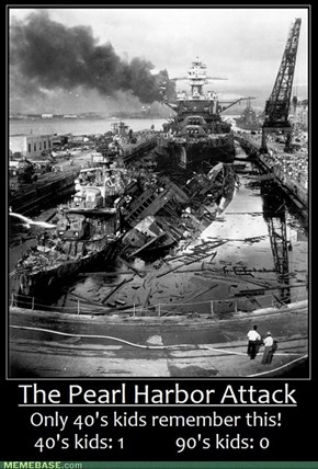 Only 40s kids remember the attack on Pearl Harbor.