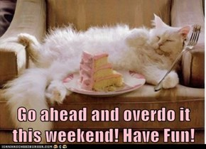 Go ahead and overdo it this weekend! Have Fun!