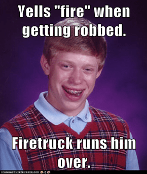 "Yells ""fire"" when getting robbed.  Firetruck runs him over."
