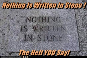 Nothing Is Written In Stone !              The Hell YOU Say!