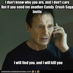 I don't know who you are, and I don't care But if you send me another Candy  Crush Saga  Invite