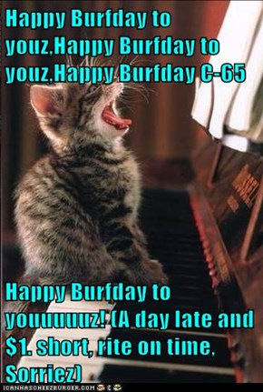 Happy Burfday to youz,Happy Burfday to youz,Happy Burfday C-65  Happy Burfday to youuuuuz! (A day late and $1. short, rite on time,  Sorriez)
