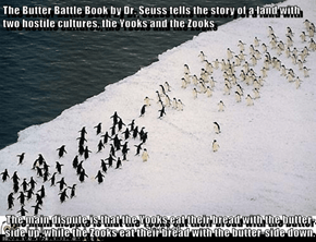 The Butter Battle Book by Dr. Seuss tells the story of a land with two hostile cultures, the Yooks and the Zooks  The main dispute is that the Yooks eat their bread with the butter-side up, while the Zooks eat their bread with the butter-side down.