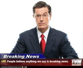 Breaking News - People believe anything we say is breaking news.