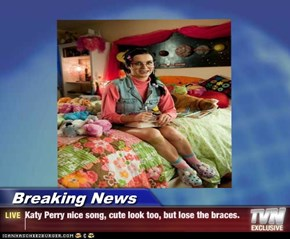 Breaking News - Katy Perry nice song, cute look too, but lose the braces.