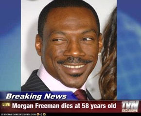 Breaking News - Morgan Freeman dies at 58 years old