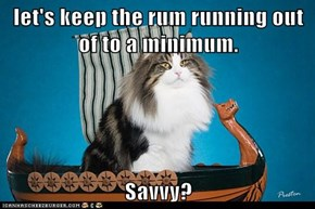 let's keep the rum running out of to a minimum.  Savvy?