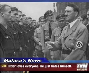 Mufasa's News - Hitler loves everyone, he just hates himself.