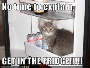 No time to explain,  GET IN THE FRIDGE!!!!!