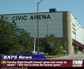 "KKPS News - Fursday Night Benefit Concert given new venue by mayor!  ""Just had to bump the hockey game."""