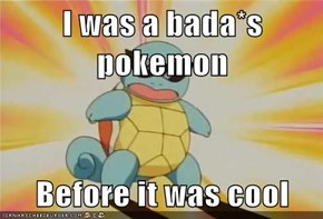 I was a bada*s pokemon  Before it was cool