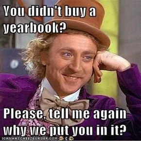 You didn't buy a yearbook?  Please, tell me again why we put you in it?