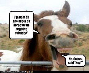 D'ja hear da one about da horse wif da negative attitude?""