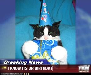 Breaking News - I KNOW ITS UR BIRTHDAY