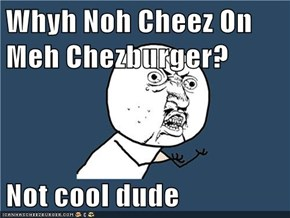 Whyh Noh Cheez On Meh Chezburger?  Not cool dude